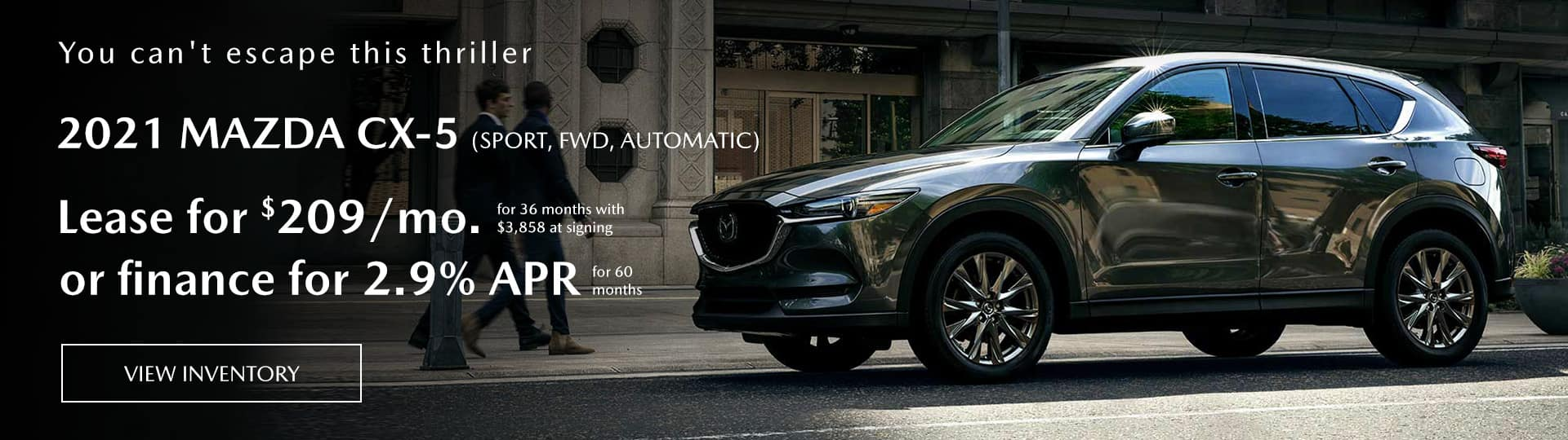 2021 mazda cx-5 (sport, FWD,automatic) lease for $209/mo. for 36 months with $3,858 at signing or finance for 2.9% apr for 60 months