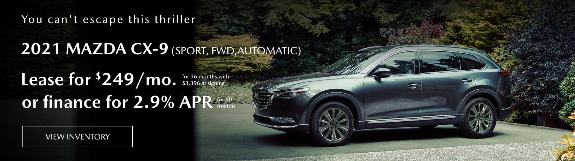 2021 mazda cx-9 (sport, FWD,automatic) lease for $249/mo. for 36 months with $3,396 at signing or finance for 2.9% apr for 60 months