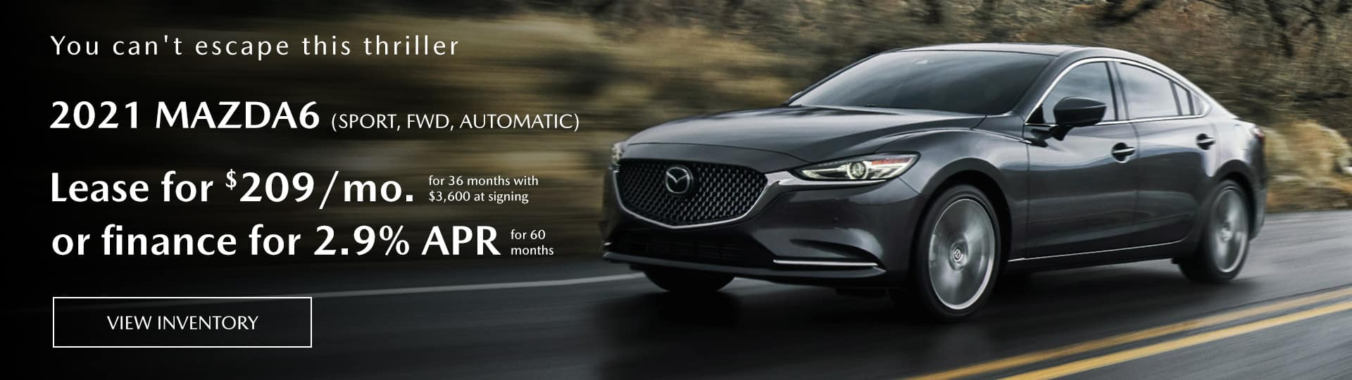 2021 mazda6 (sport, FWD,automatic) lease for $209mo. for 36 months with $3,600 at signing or finance for 2.9% apr for 60 month